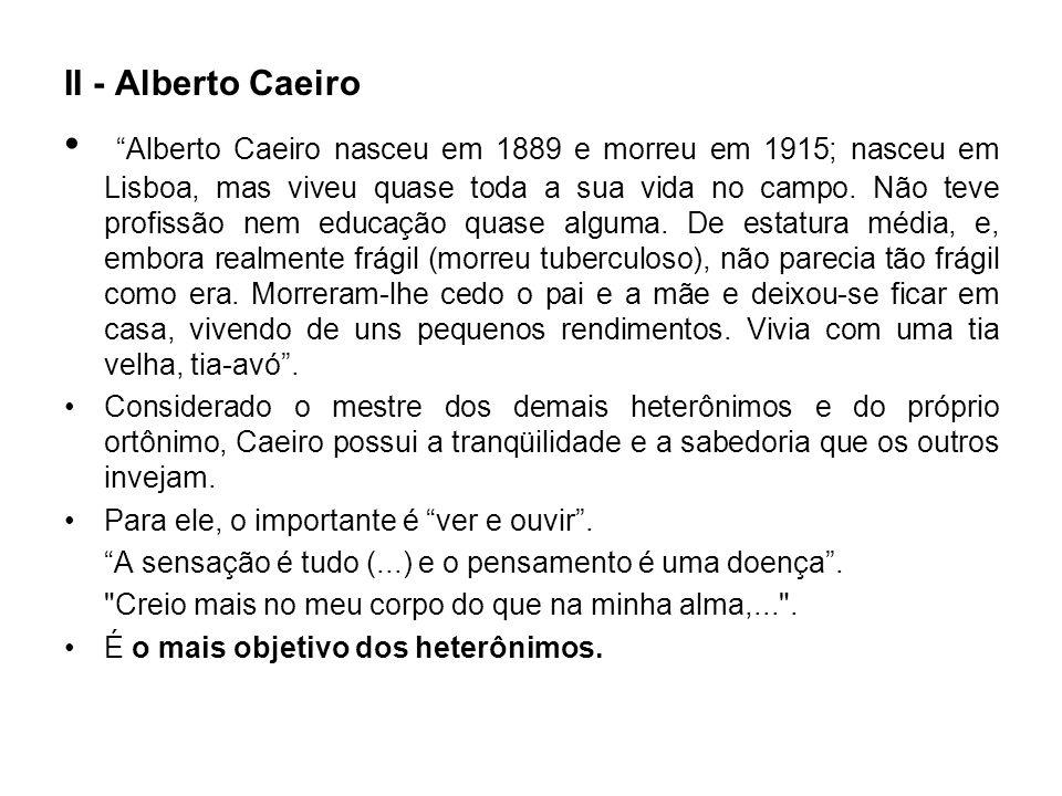 II - Alberto Caeiro Alberto Caeiro nasceu em 1889 e morreu em 1915; nasceu em Lisboa, mas viveu quase toda a sua vida no campo. Não teve profissão nem