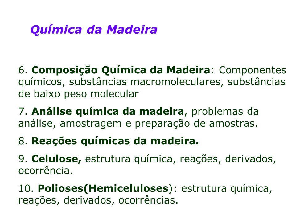 Química da Madeira 6. Composição Química da Madeira: Componentes químicos, substâncias macromoleculares, substâncias de baixo peso molecular 7. Anális