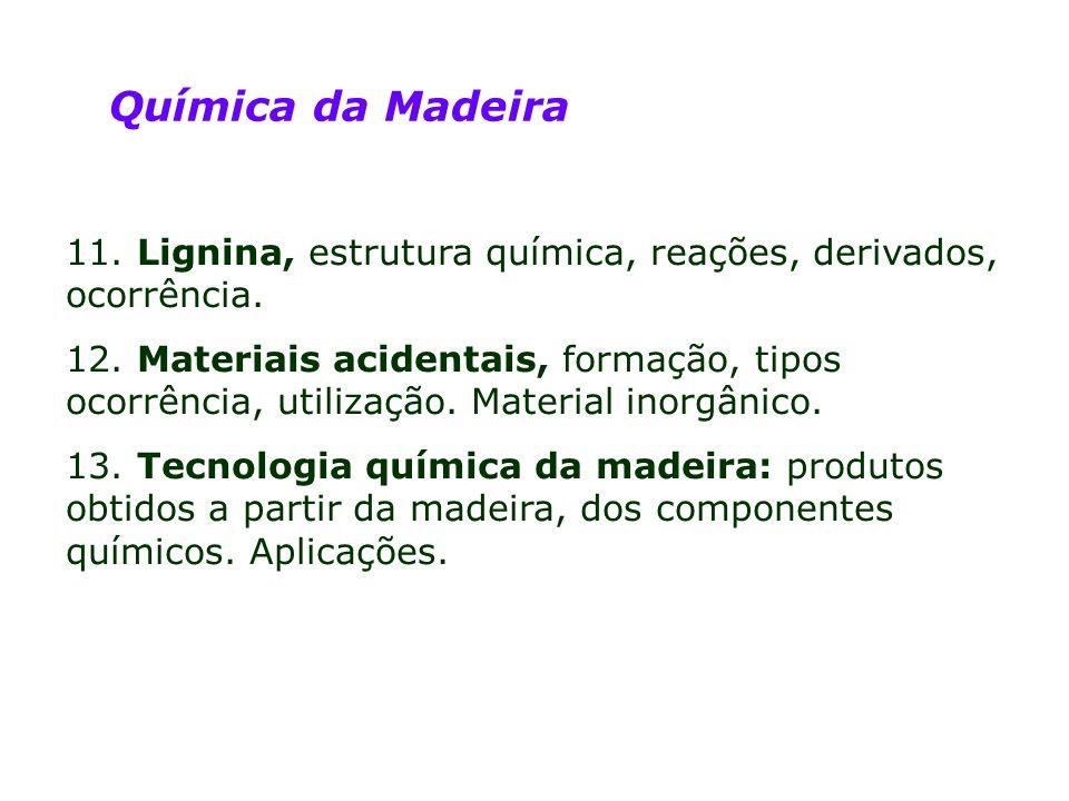 Química da Madeira 11. Lignina, estrutura química, reações, derivados, ocorrência. 12. Materiais acidentais, formação, tipos ocorrência, utilização. M