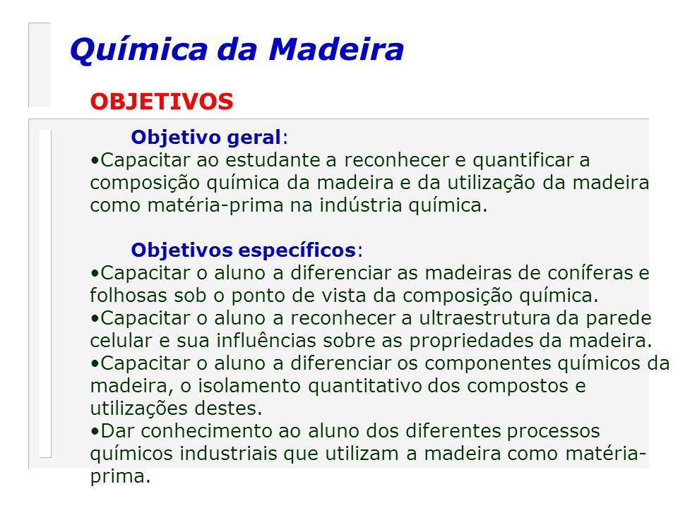 Química da Madeira OBJETIVOS Objetivo geral: Capacitar ao estudante a reconhecer e quantificar a composição química da madeira e da utilização da made