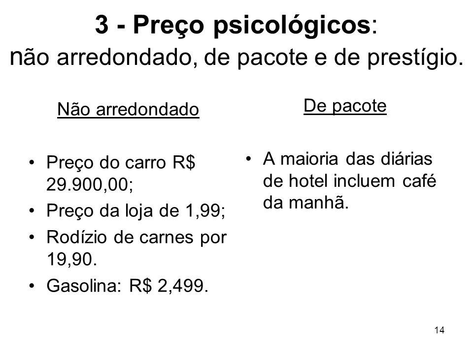 14 3 - Preço psicológicos: n ão arredondado, de pacote e de prestígio. Não arredondado Preço do carro R$ 29.900,00; Preço da loja de 1,99; Rodízio de