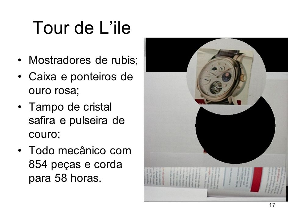 17 Tour de Lile Mostradores de rubis; Caixa e ponteiros de ouro rosa; Tampo de cristal safira e pulseira de couro; Todo mecânico com 854 peças e corda