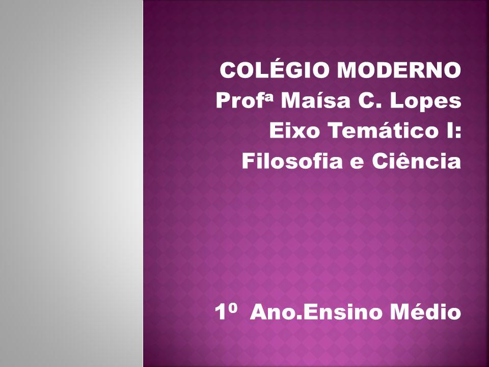 COLÉGIO MODERNO Prof a Maísa C. Lopes Eixo Temático I: Filosofia e Ciência 1 0 Ano.Ensino Médio