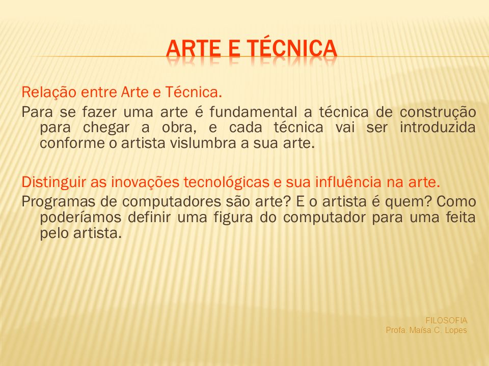 Relação entre Arte e Técnica. Para se fazer uma arte é fundamental a técnica de construção para chegar a obra, e cada técnica vai ser introduzida conf