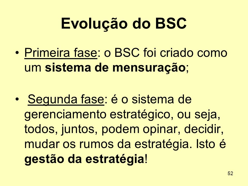 52 Evolução do BSC Primeira fase: o BSC foi criado como um sistema de mensuração; Segunda fase: é o sistema de gerenciamento estratégico, ou seja, tod