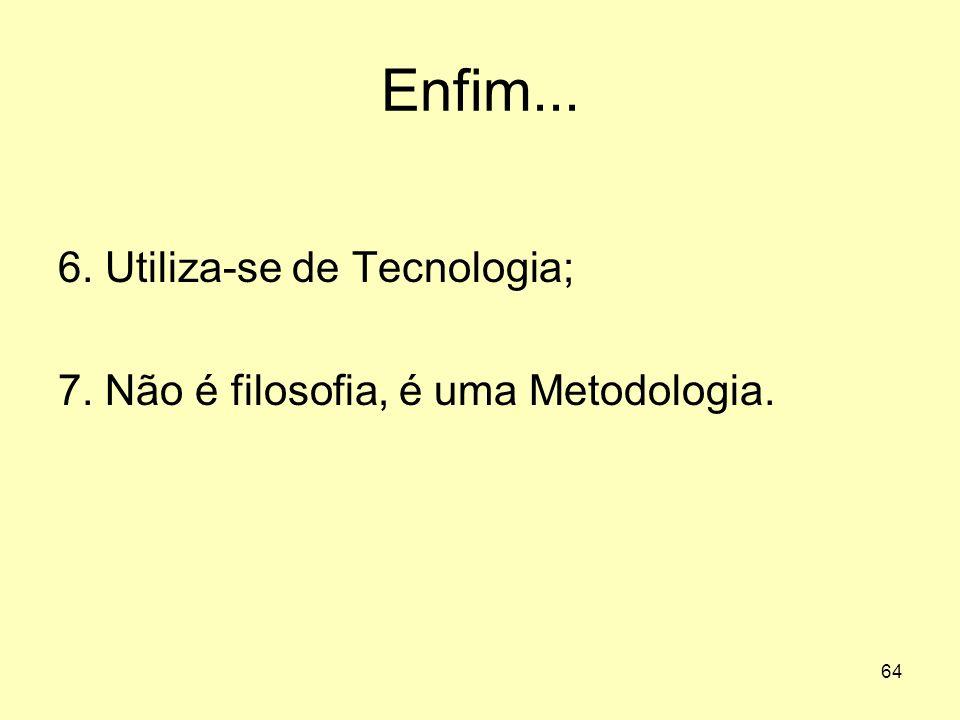 64 Enfim... 6. Utiliza-se de Tecnologia; 7. Não é filosofia, é uma Metodologia.