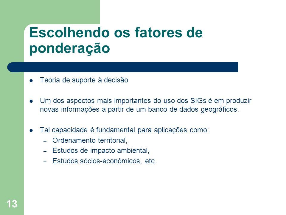 13 Escolhendo os fatores de ponderação Teoria de suporte à decisão Um dos aspectos mais importantes do uso dos SIGs é em produzir novas informações a