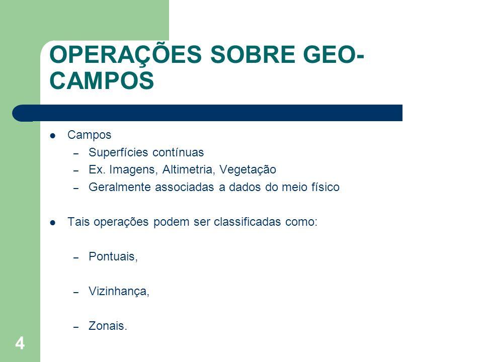 4 OPERAÇÕES SOBRE GEO- CAMPOS Campos – Superfícies contínuas – Ex. Imagens, Altimetria, Vegetação – Geralmente associadas a dados do meio físico Tais