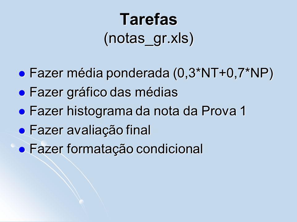 Tarefas (notas_gr.xls) Fazer média ponderada (0,3*NT+0,7*NP) Fazer média ponderada (0,3*NT+0,7*NP) Fazer gráfico das médias Fazer gráfico das médias Fazer histograma da nota da Prova 1 Fazer histograma da nota da Prova 1 Fazer avaliação final Fazer avaliação final Fazer formatação condicional Fazer formatação condicional
