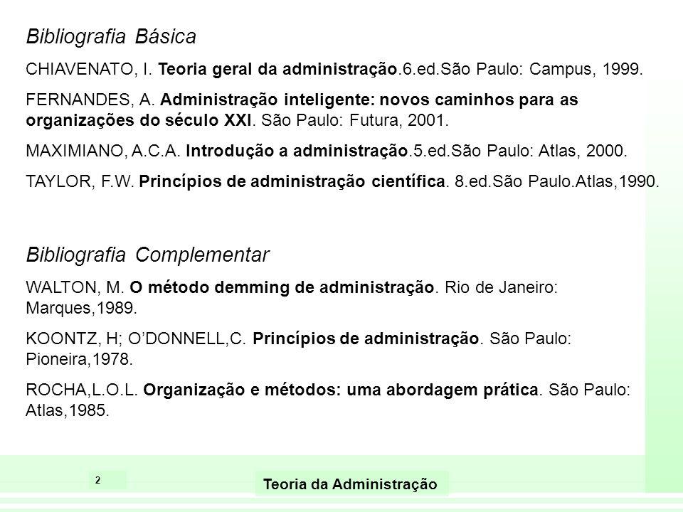 2 Bibliografia Básica CHIAVENATO, I. Teoria geral da administração.6.ed.São Paulo: Campus, 1999. FERNANDES, A. Administração inteligente: novos caminh