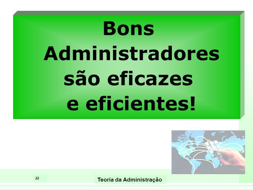 22 Teoria da Administração Bons Administradores são eficazes e eficientes!