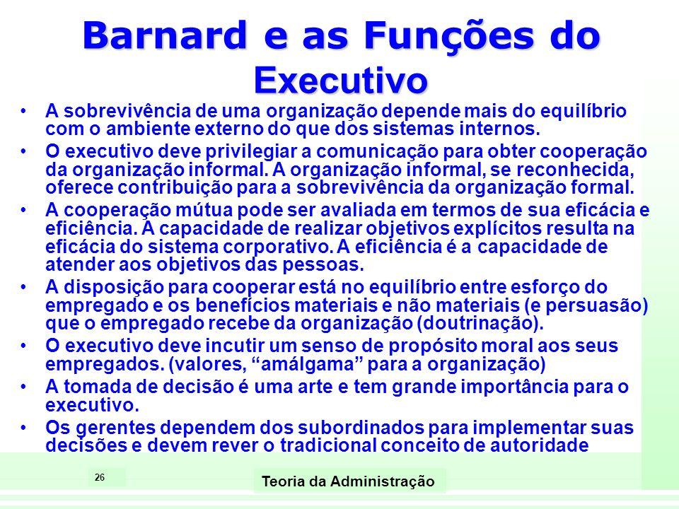 26 Teoria da Administração Barnard e as Funções do Executivo A sobrevivência de uma organização depende mais do equilíbrio com o ambiente externo do q