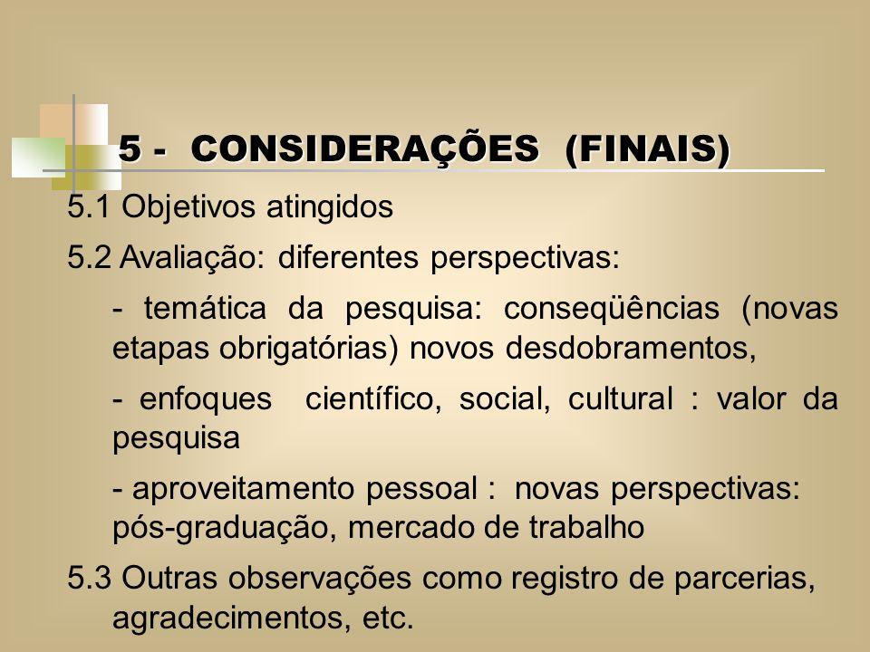 5 - CONSIDERAÇÕES (FINAIS) 5.1 Objetivos atingidos 5.2 Avaliação: diferentes perspectivas: - temática da pesquisa: conseqüências (novas etapas obrigat