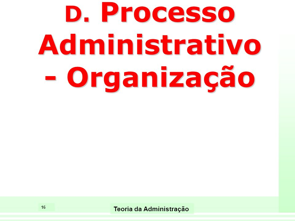 16 Teoria da Administração D. Processo Administrativo - Organização