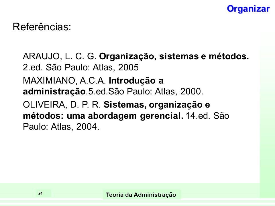 24 Teoria da Administração Referências: ARAUJO, L. C. G. Organização, sistemas e métodos. 2.ed. São Paulo: Atlas, 2005 MAXIMIANO, A.C.A. Introdução a