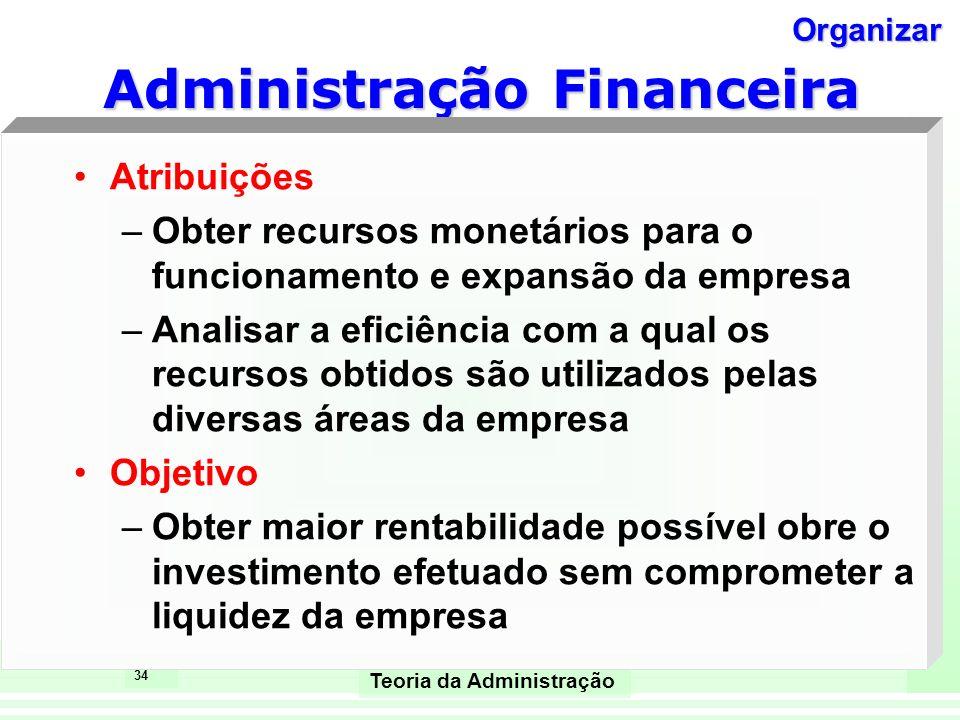 34 Teoria da Administração Administração Financeira Atribuições –Obter recursos monetários para o funcionamento e expansão da empresa –Analisar a efic