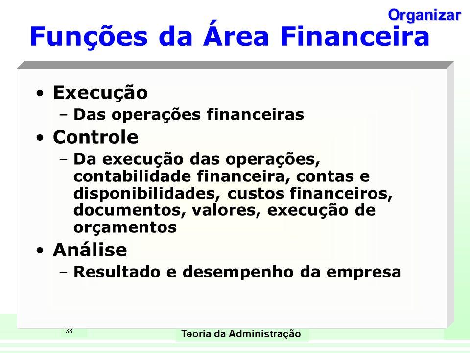 38 Teoria da Administração Execução –Das operações financeiras Controle –Da execução das operações, contabilidade financeira, contas e disponibilidade