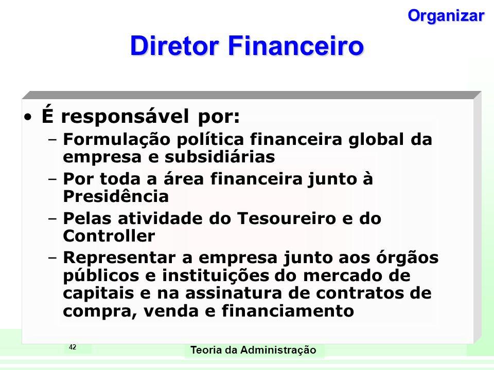 42 Teoria da Administração Diretor Financeiro É responsável por: –Formulação política financeira global da empresa e subsidiárias –Por toda a área fin