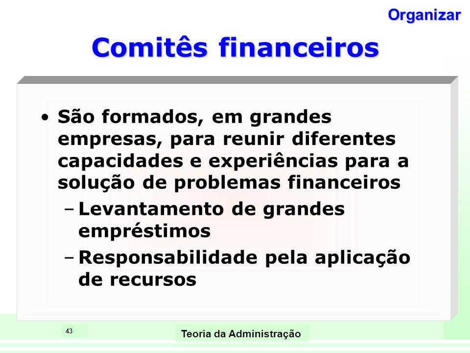 43 Teoria da Administração Comitês financeiros São formados, em grandes empresas, para reunir diferentes capacidades e experiências para a solução de