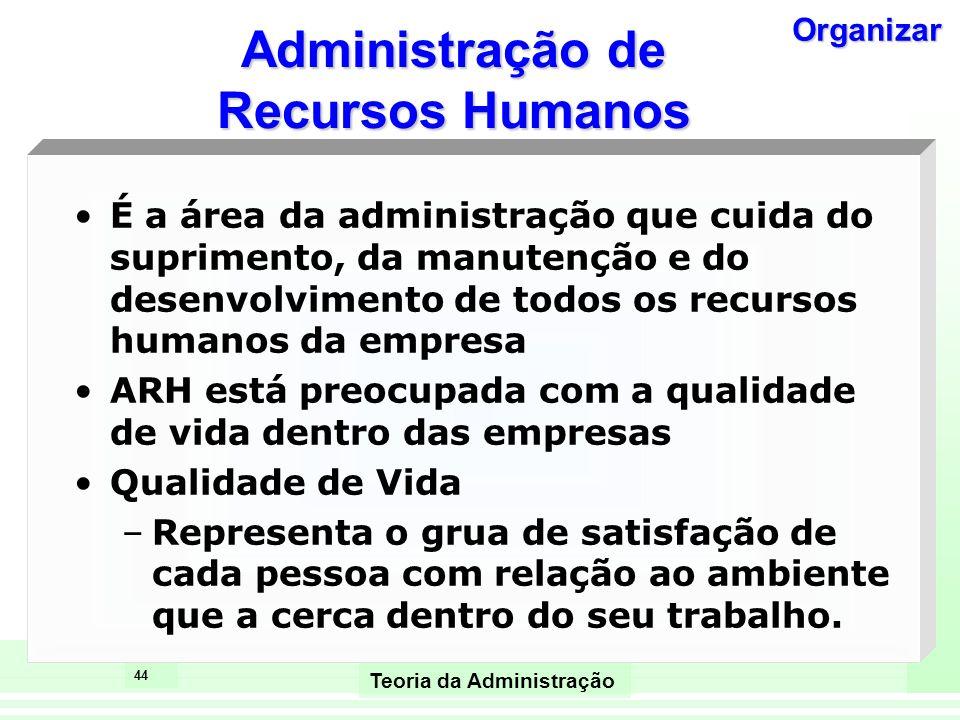 44 Teoria da Administração Administração de Recursos Humanos É a área da administração que cuida do suprimento, da manutenção e do desenvolvimento de