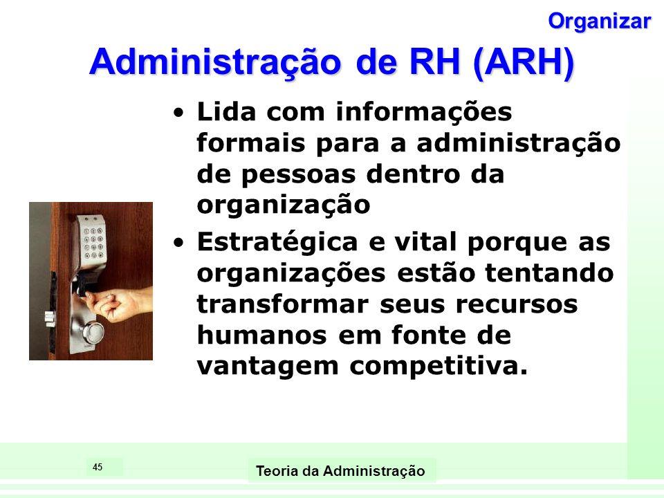 45 Teoria da Administração Administração de RH (ARH) Lida com informações formais para a administração de pessoas dentro da organização Estratégica e