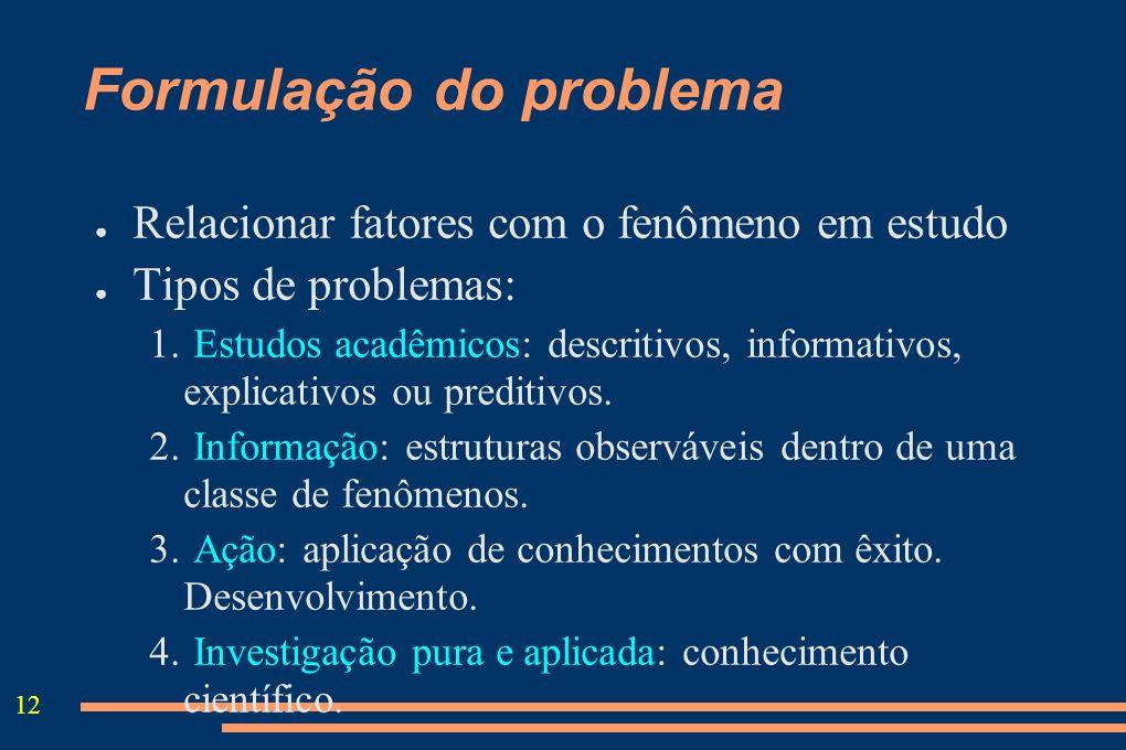12 Formulação do problema Relacionar fatores com o fenômeno em estudo Tipos de problemas: 1. Estudos acadêmicos: descritivos, informativos, explicativ
