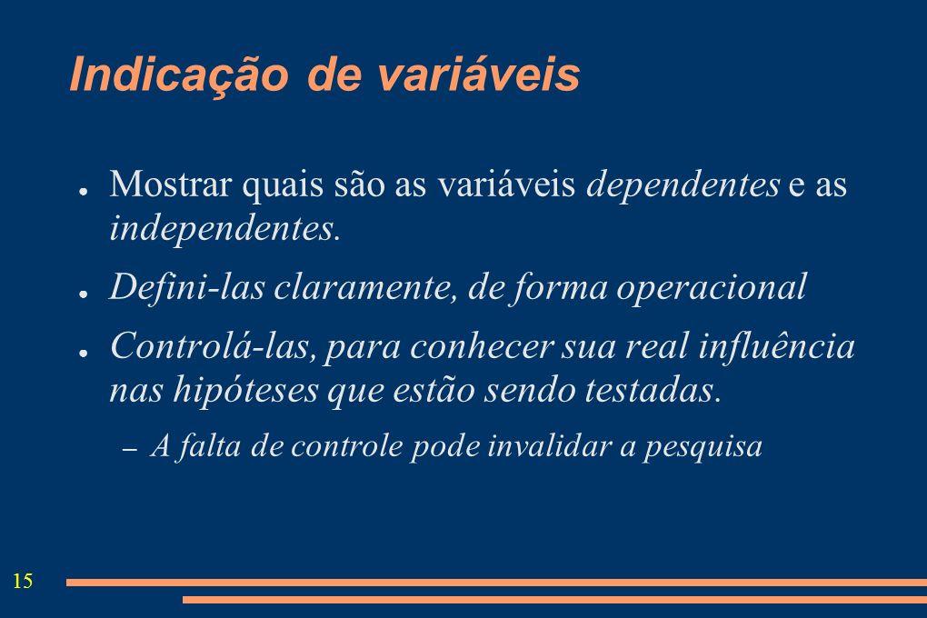 15 Indicação de variáveis Mostrar quais são as variáveis dependentes e as independentes. Defini-las claramente, de forma operacional Controlá-las, par