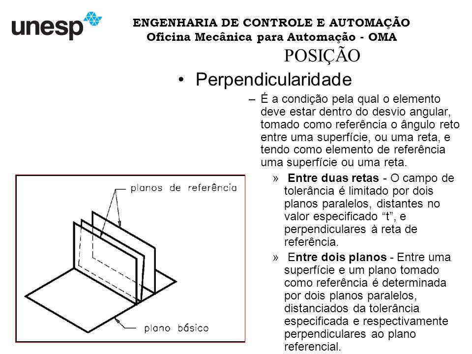 ENGENHARIA DE CONTROLE E AUTOMAÇÃO Oficina Mecânica para Automação - OMA POSIÇÃO Perpendicularidade –É a condição pela qual o elemento deve estar dentro do desvio angular, tomado como referência o ângulo reto entre uma superfície, ou uma reta, e tendo como elemento de referência uma superfície ou uma reta.