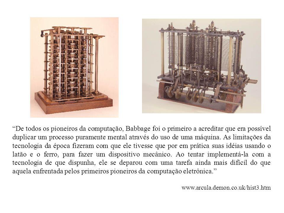 De todos os pioneiros da computação, Babbage foi o primeiro a acreditar que era possível duplicar um processo puramente mental através do uso de uma m