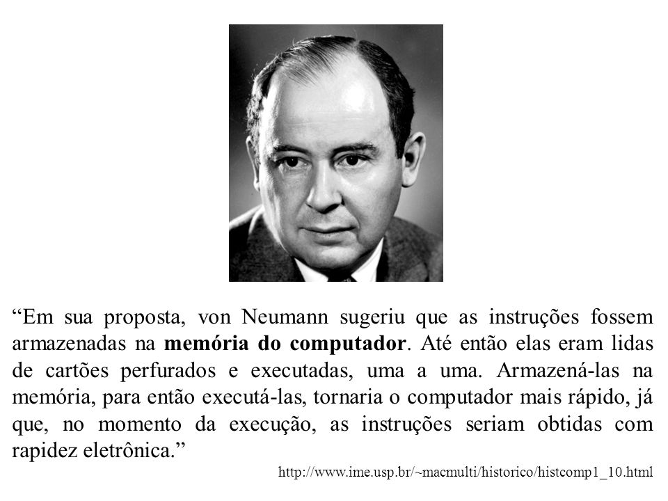 Em sua proposta, von Neumann sugeriu que as instruções fossem armazenadas na memória do computador. Até então elas eram lidas de cartões perfurados e