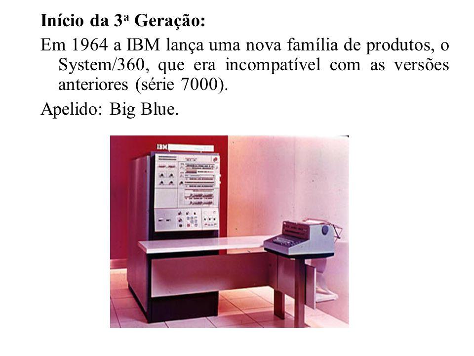 Início da 3 a Geração: Em 1964 a IBM lança uma nova família de produtos, o System/360, que era incompatível com as versões anteriores (série 7000). Ap