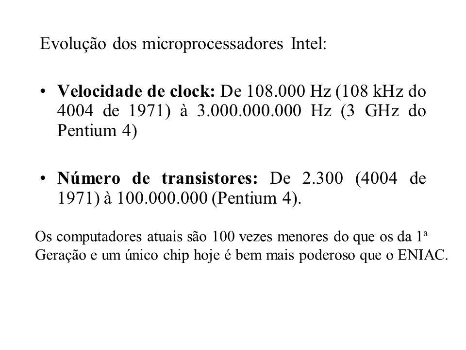 Evolução dos microprocessadores Intel: Velocidade de clock: De 108.000 Hz (108 kHz do 4004 de 1971) à 3.000.000.000 Hz (3 GHz do Pentium 4) Número de