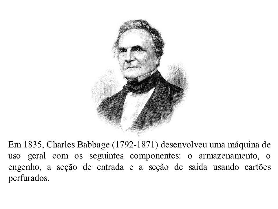 Em 1835, Charles Babbage (1792-1871) desenvolveu uma máquina de uso geral com os seguintes componentes: o armazenamento, o engenho, a seção de entrada