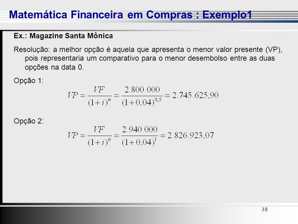 38 Matemática Financeira em Compras : Exemplo1 38 Ex.: Magazine Santa Mônica Resolução: a melhor opção é aquela que apresenta o menor valor presente (