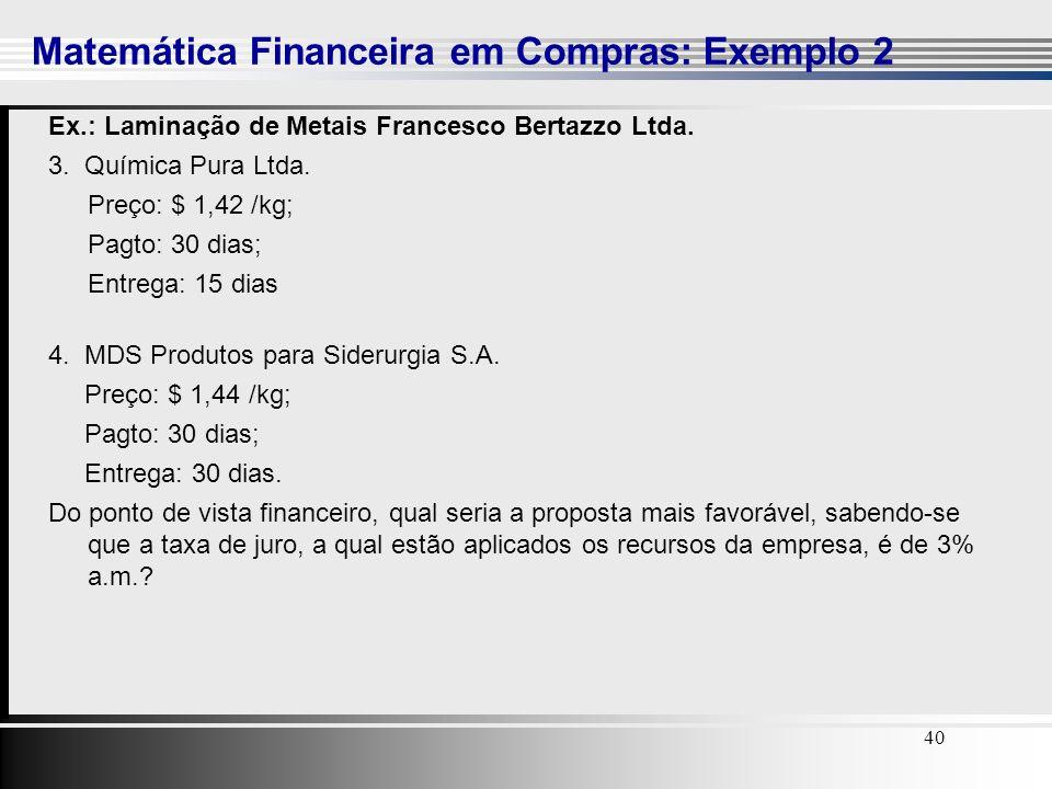 40 Ex.: Laminação de Metais Francesco Bertazzo Ltda. 3. Química Pura Ltda. Preço: $ 1,42 /kg; Pagto: 30 dias; Entrega: 15 dias 4. MDS Produtos para Si