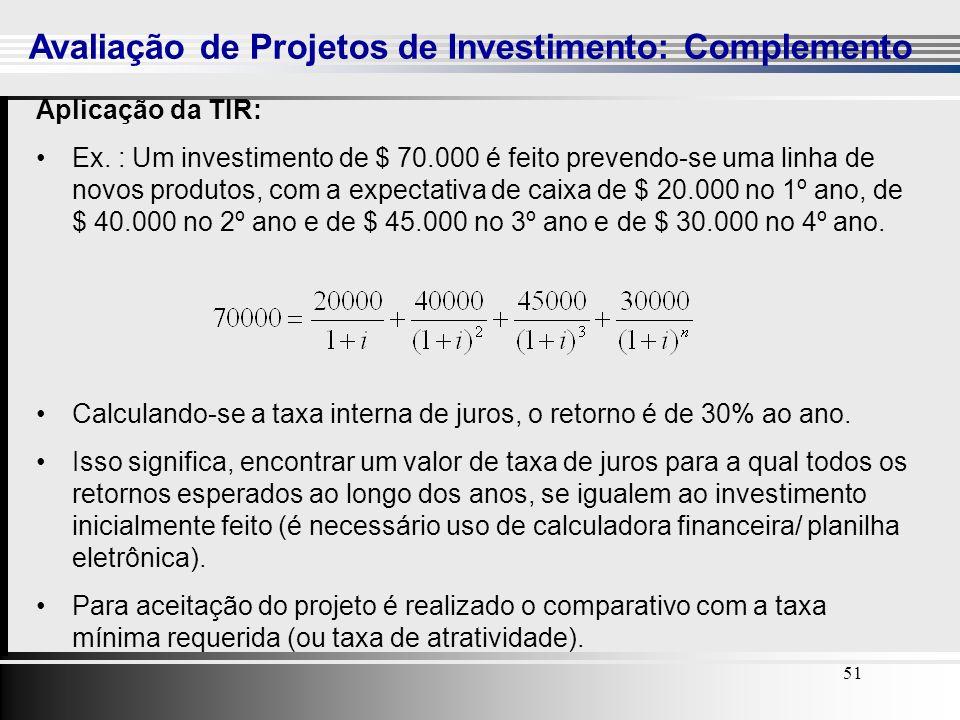 51 Avaliação de Projetos de Investimento: Complemento 51 Aplicação da TIR: Ex. : Um investimento de $ 70.000 é feito prevendo-se uma linha de novos pr