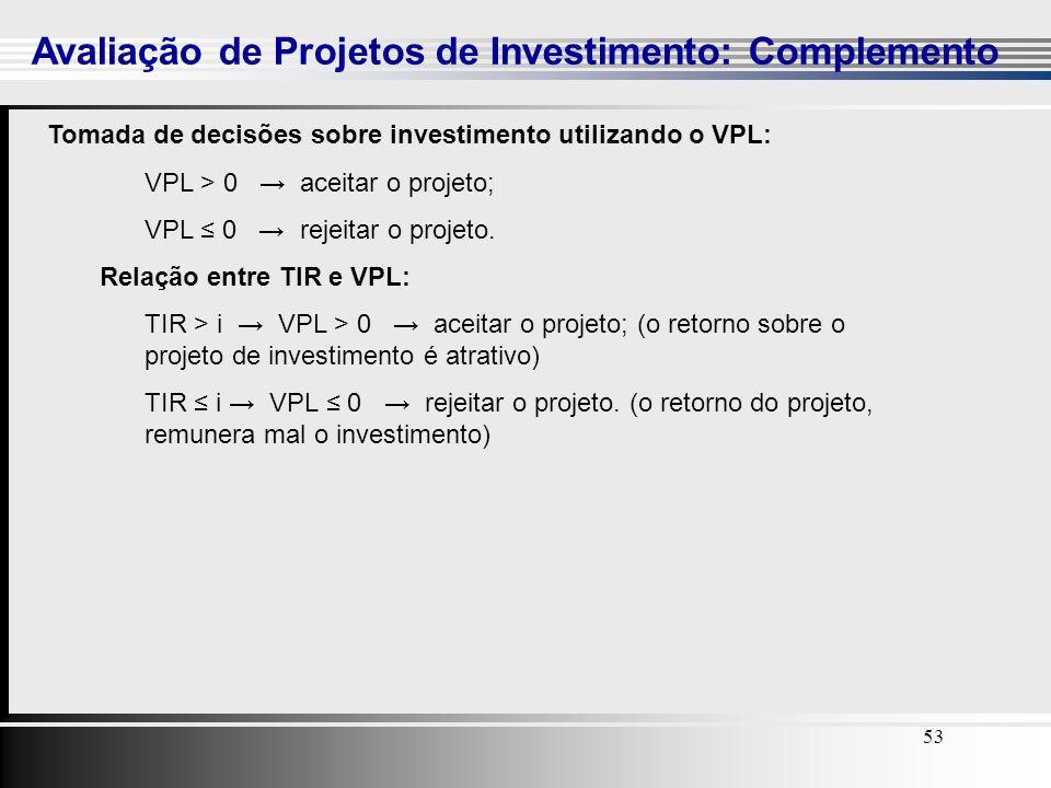 53 Avaliação de Projetos de Investimento: Complemento 53 Tomada de decisões sobre investimento utilizando o VPL: VPL > 0 aceitar o projeto; VPL 0 reje