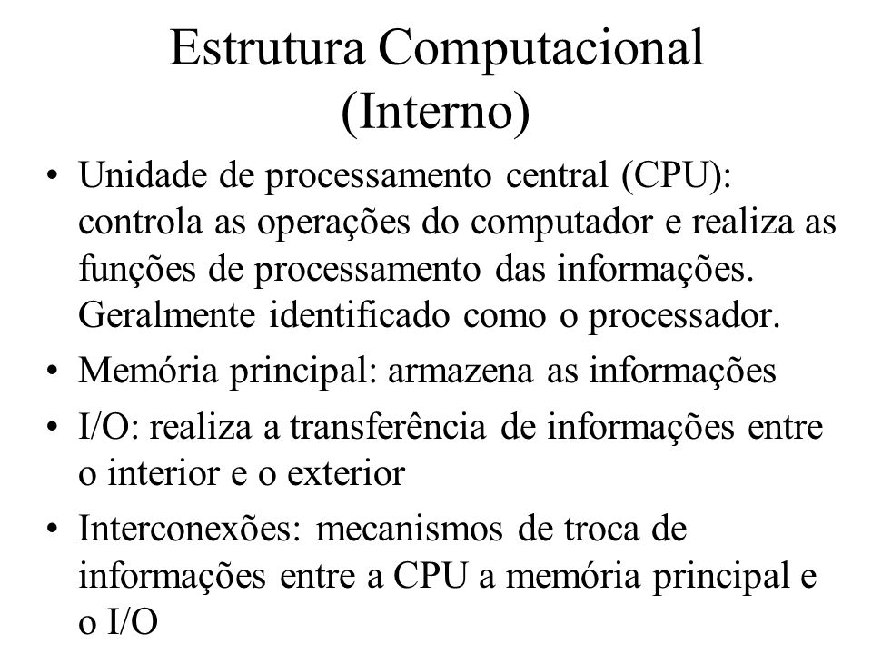 Estrutura Computacional (Interno) Unidade de processamento central (CPU): controla as operações do computador e realiza as funções de processamento da