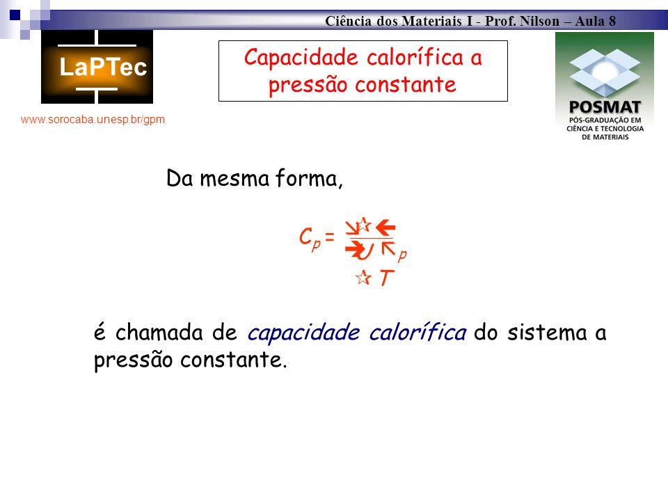 Ciência dos Materiais I - Prof. Nilson – Aula 8 www.sorocaba.unesp.br/gpm Capacidade calorífica a pressão constante Cp =Cp = U T p Da mesma forma, é c