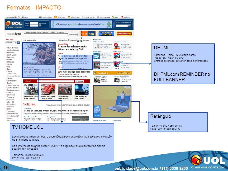 publicidade@uol.com.br / (11) 3038-8200 16 TV HOME UOL Localizado na janela principal do conteúdo, a peça publicitária aparece após a exibição de 5 imagens editoriais Se o internauta clicar no botão FECHAR a peça não volta a aparecer na mesma sessão de navegação Tamanho: 250 x 230 pixels Peso: 11K | GIF ou JPEG Retângulo Tamanho: 300 x 250 pixels Peso: 20K | Flash ou JPG DHTML Tamanho (Home): 72.200px de área Peso: 18K | Flash ou JPG Entrega estimada: 10.6 milhões de impressões DHTML com REMINDER no FULL BANNER Formatos - IMPACTO