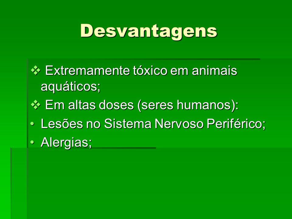 Desvantagens Extremamente tóxico em animais aquáticos; Extremamente tóxico em animais aquáticos; Em altas doses (seres humanos): Em altas doses (seres humanos): Lesões no Sistema Nervoso Periférico;Lesões no Sistema Nervoso Periférico; Alergias;Alergias;