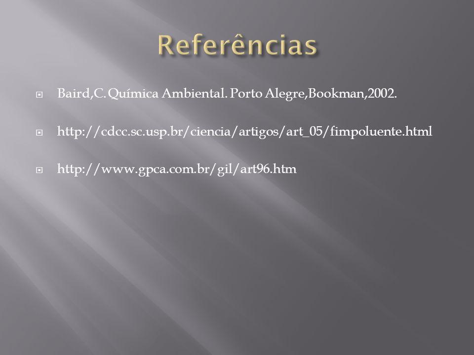 Baird,C. Química Ambiental. Porto Alegre,Bookman,2002. http://cdcc.sc.usp.br/ciencia/artigos/art_05/fimpoluente.html http://www.gpca.com.br/gil/art96.