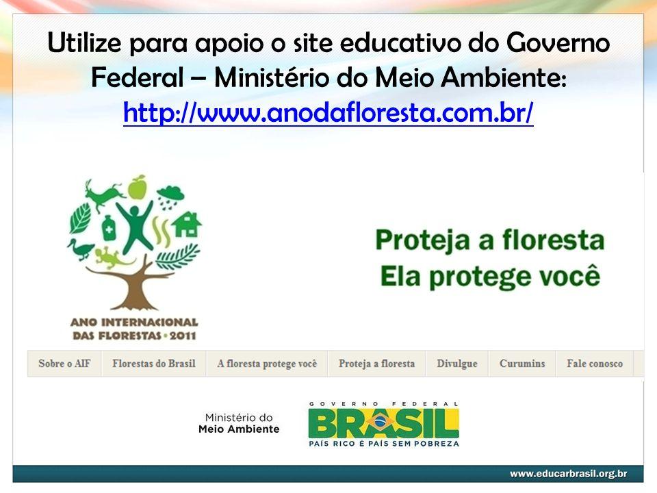 Utilize para apoio o site educativo do Governo Federal – Ministério do Meio Ambiente: http://www.anodafloresta.com.br/