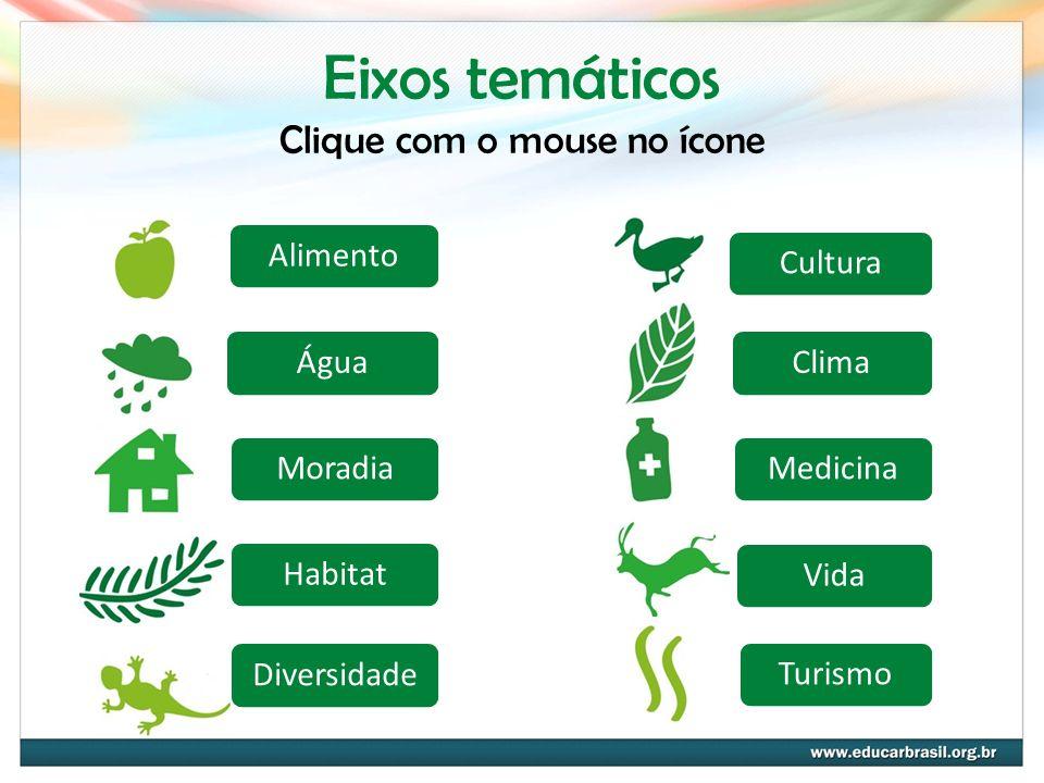 AlimentoÁguaMoradiaHabitatDiversidadeCulturaClimaMedicinaVidaTurismo Eixos temáticos Clique com o mouse no ícone