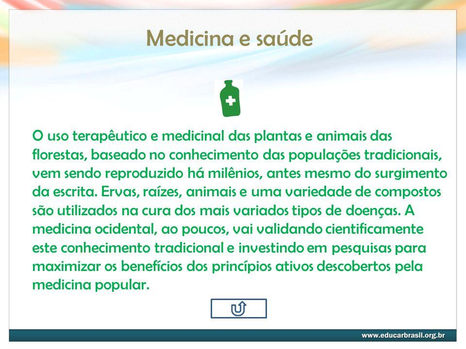 Medicina e saúde O uso terapêutico e medicinal das plantas e animais das florestas, baseado no conhecimento das populações tradicionais, vem sendo rep