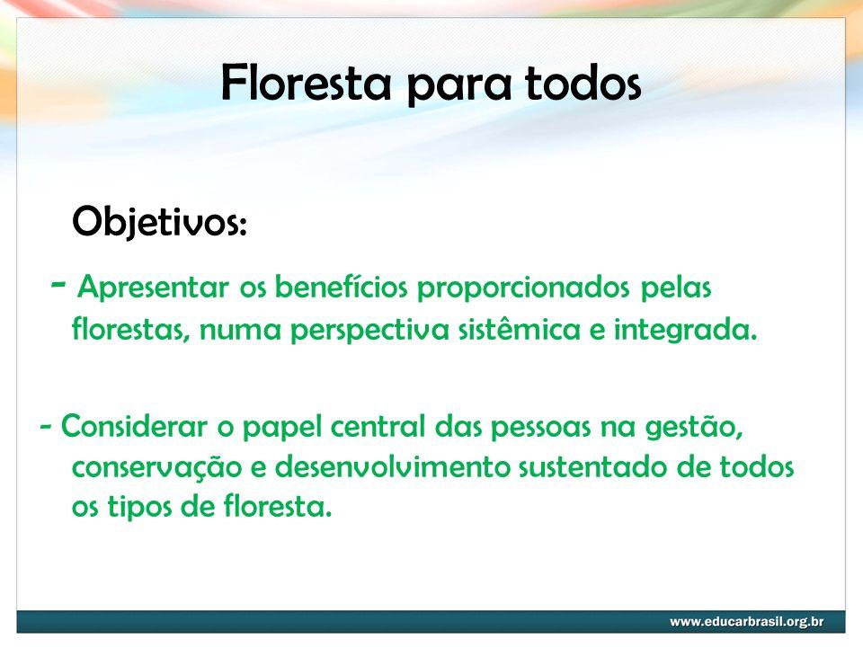 Floresta para todos Objetivos: - Apresentar os benefícios proporcionados pelas florestas, numa perspectiva sistêmica e integrada. - Considerar o papel