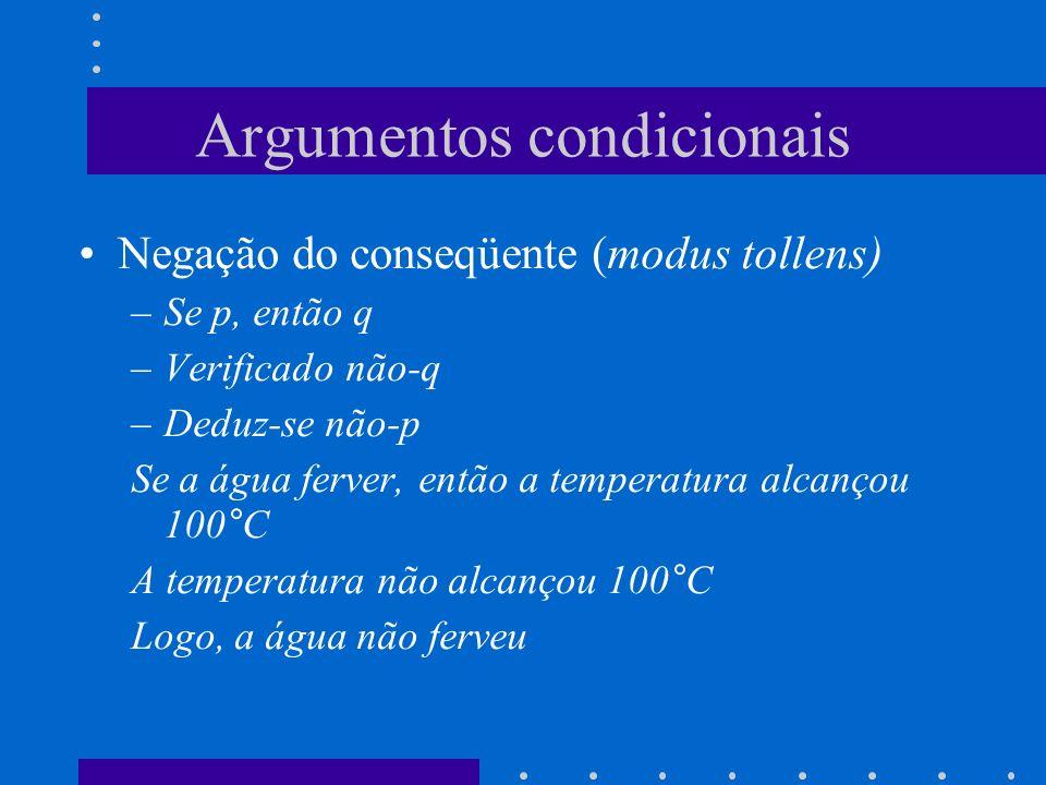 Argumentos condicionais Negação do conseqüente (modus tollens) –Se p, então q –Verificado não-q –Deduz-se não-p Se a água ferver, então a temperatura alcançou 100°C A temperatura não alcançou 100°C Logo, a água não ferveu