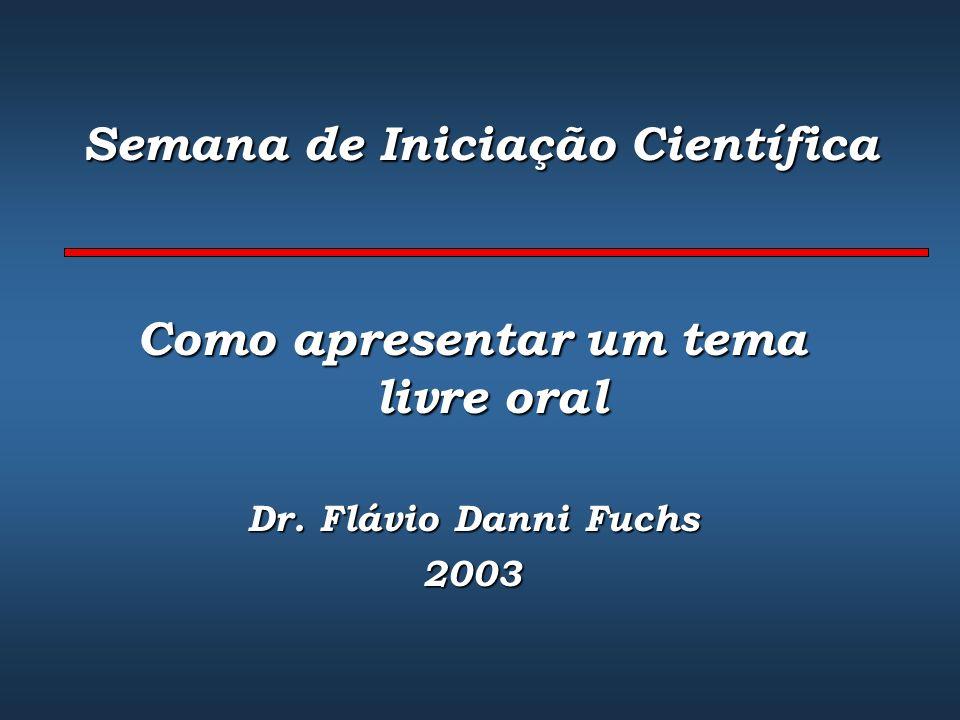 Semana de Iniciação Científica Como apresentar um tema livre oral Dr. Flávio Danni Fuchs 2003