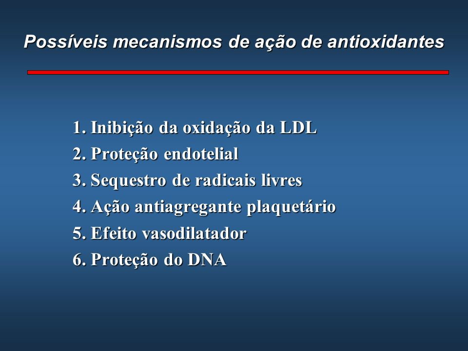 Possíveis mecanismos de ação de antioxidantes 1. Inibição da oxidação da LDL 2. Proteção endotelial 3. Sequestro de radicais livres 4. Ação antiagrega