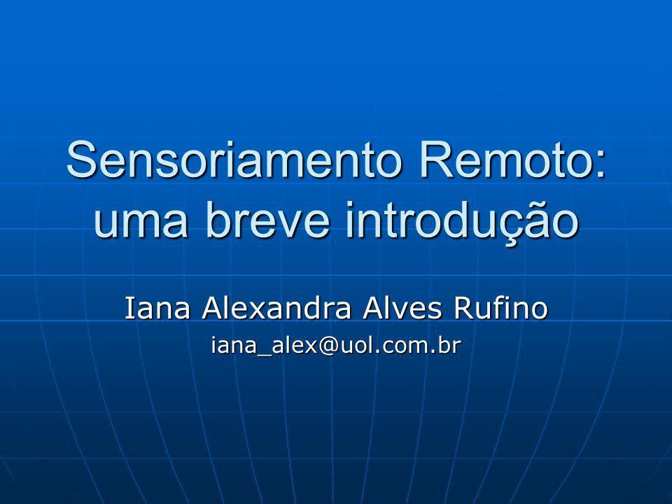 Sensoriamento Remoto: uma breve introdução Iana Alexandra Alves Rufino iana_alex@uol.com.br